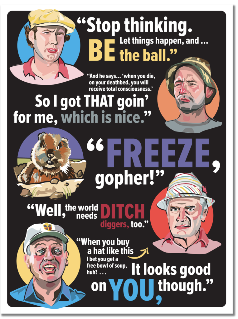 Memorable characters and quotable one-liners. Both combine to make Caddyshack a great film and the colorful caricatures and the cool typography combine to make this a great gift from poster maker Matt Hood of Graphics Without Borders